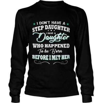 I Dont Have A Stepdaughter I Have A Daughter shirt3 400x400 - I Don't Have A Stepdaughter, I Have A Daughter shirt, LS