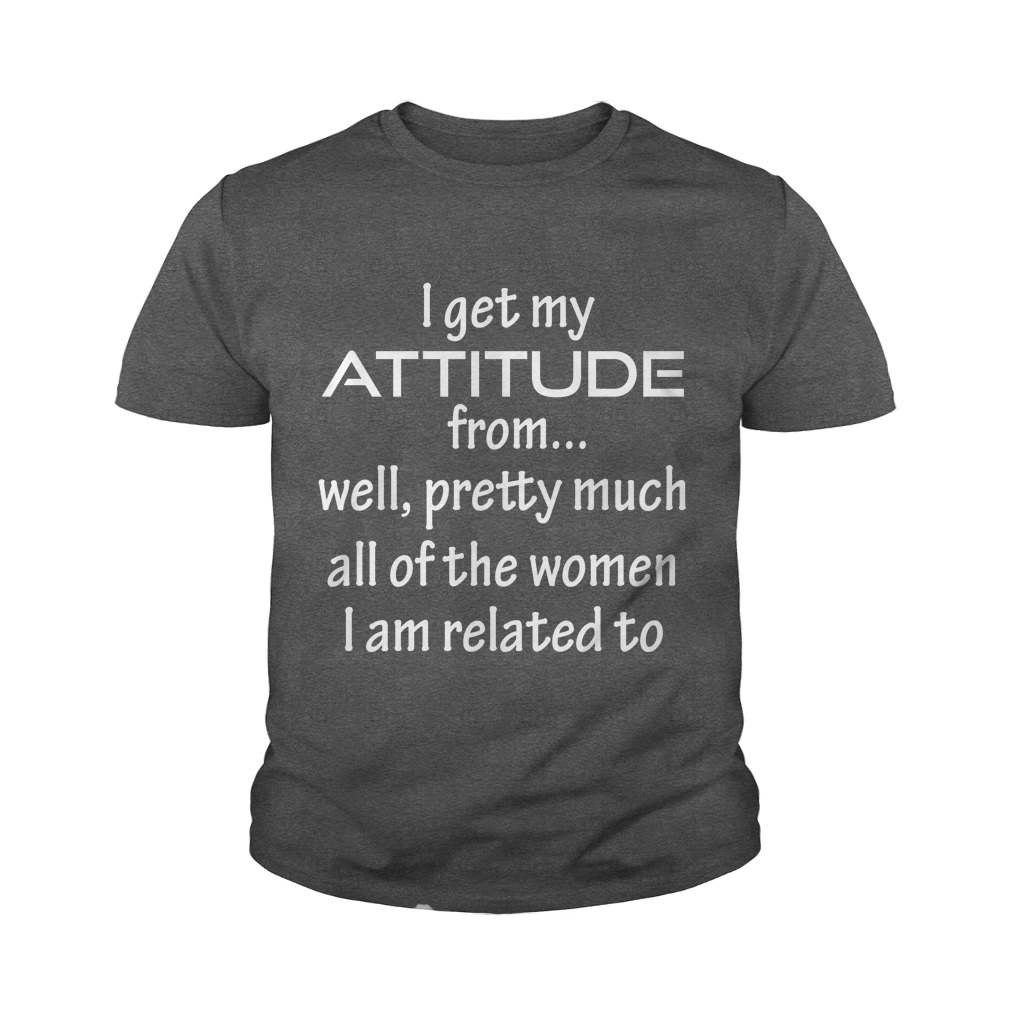 I Get My Attitude From... Well shirt - I Get My Attitude From... Well shirt, youth tee, ladies