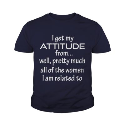 I Get My Attitude From... Well shirt2 400x400 - I Get My Attitude From... Well shirt, youth tee, ladies