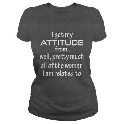 I Get My Attitude From... Well shirt3 400x400 - I Get My Attitude From... Well shirt, youth tee, ladies