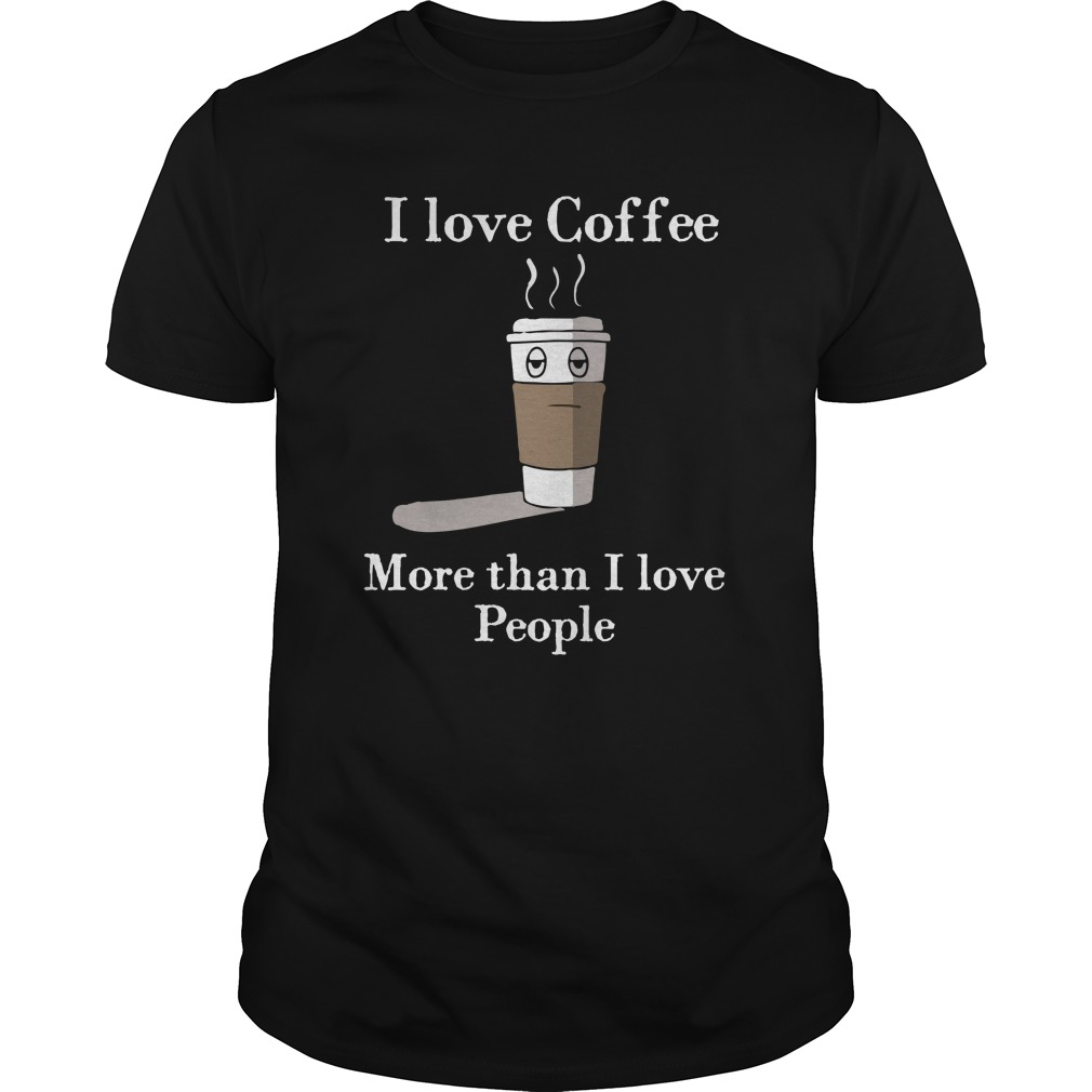 I Love Coffee More Than I Love People Shirt - I Love Coffee More Than I Love People Shirt, Hoodie, LS