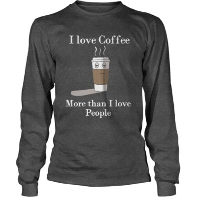 I Love Coffee More Than I Love People Shirt3 400x400 - I Love Coffee More Than I Love People Shirt, Hoodie, LS