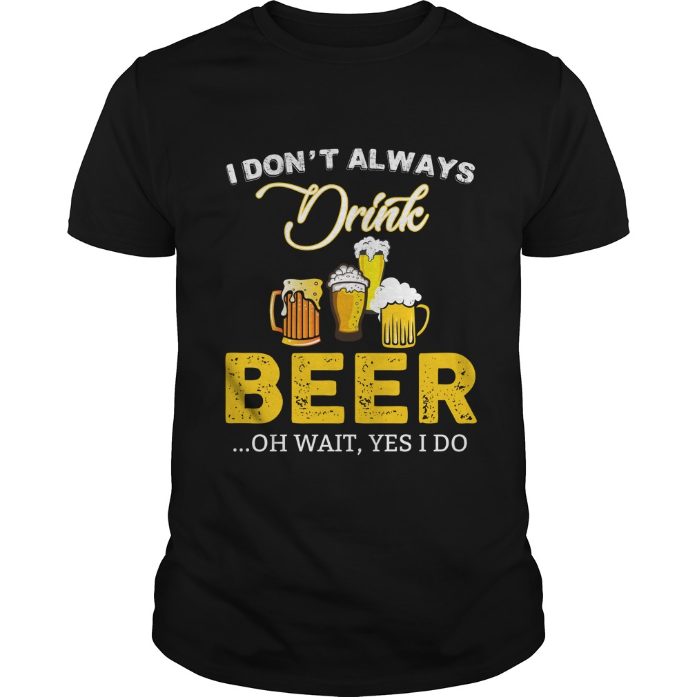 I dont always drink Beer shirt - I don't always drink Beer shirt, hoodie, long sleeve, tank