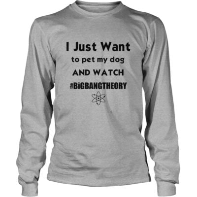 I just want to pet my Dog and watch The Big Bang Theory shirt3 400x400 - I just want to pet my Dog and watch The Big Bang Theory shirt, LS