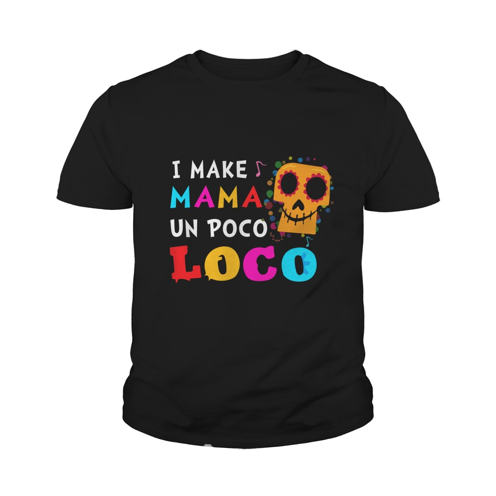 I make MaMa un Poco Loco shirt - I make MaMa Un Poco Loco shirt, ladies, youth tee
