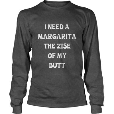 I need a Margarita the size of my butt shirt3 400x400 - I need a Margarita the size of my butt shirt, long sleeve