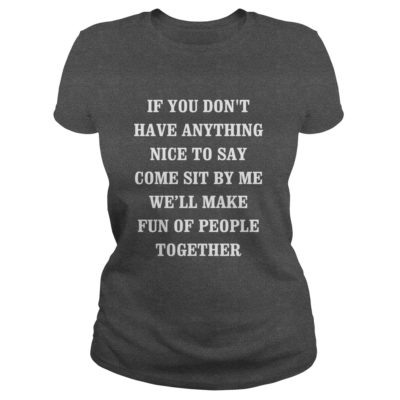 If you dont have anything nice to say come sit by me shirt1 400x400 - If you don't have anything nice to say, come sit by me shirt, hoodie