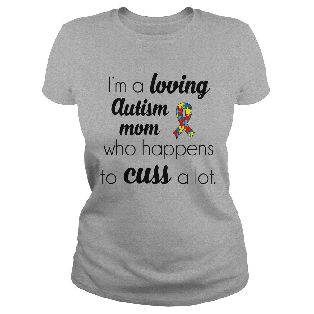 Im a loving Autism Mom who happens to cuss a lot shirt - I'm a loving Autism Mom who happens to cuss a lot shirt, ladies
