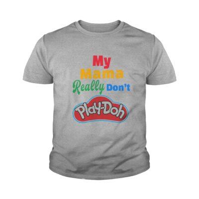 My Mama really dont Play doh shirt1 400x400 - My Mama really don't Play-doh shirt, youth tee, ladies