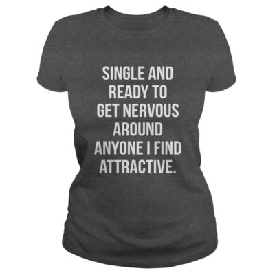 Single And Ready To Get Nervous Around Anyone I Find Attractive shirt2 400x400 - Single And Ready To Get Nervous Around Anyone I Find Attractive shirt, ls