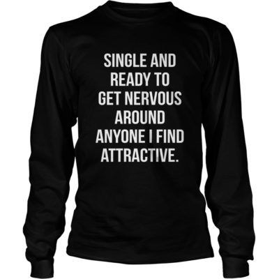 Single And Ready To Get Nervous Around Anyone I Find Attractive shirt3 400x400 - Single And Ready To Get Nervous Around Anyone I Find Attractive shirt, ls
