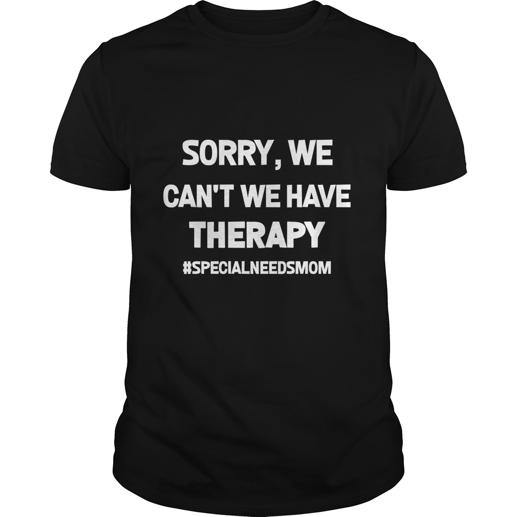Sorry We Cant We Have Therapy shirt - Sorry, We Can't We Have Therapy shirt, ladies, hoodie