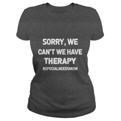 Sorry We Cant We Have Therapy shirt3 400x400 - Sorry, We Can't We Have Therapy shirt, ladies, hoodie