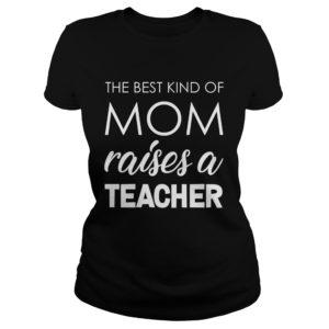 The best kind of Mom raises a Teacher shirt 300x300 - The best kind of Mom raises a Teacher shirt, ladies