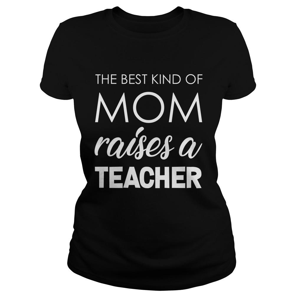 The best kind of Mom raises a Teacher shirt - The best kind of Mom raises a Teacher shirt, ladies