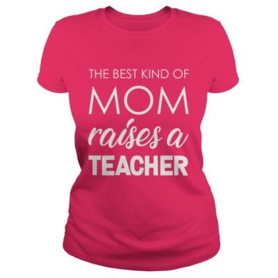 The best kind of Mom raises a Teacher shirt1 400x400 - The best kind of Mom raises a Teacher shirt, ladies