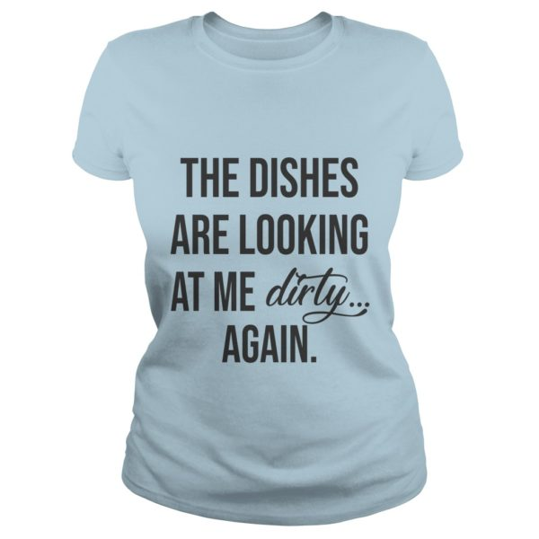 The dishes are looking at me dirty again shirt 600x600 - The dishes are looking at me dirty again shirt, ladies, hoodie