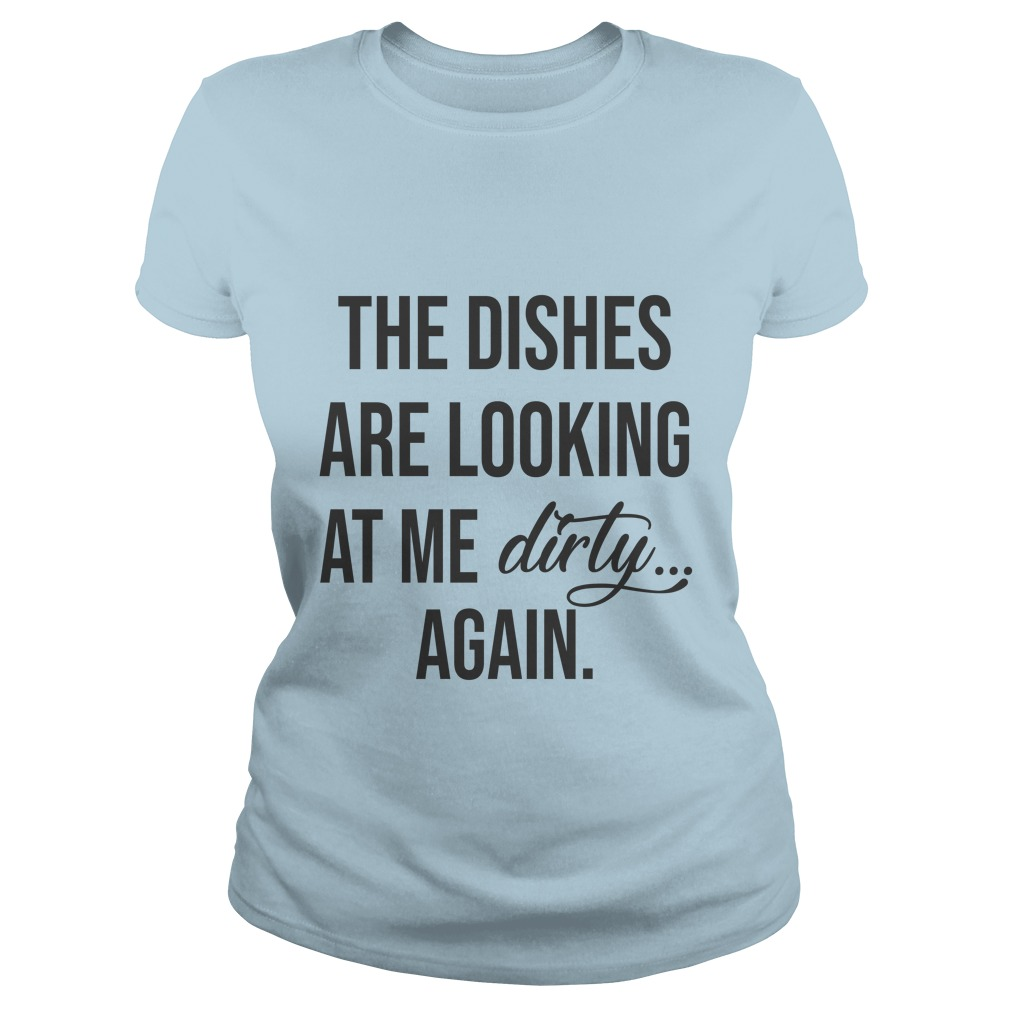 The dishes are looking at me dirty again shirt - The dishes are looking at me dirty again shirt, ladies, hoodie