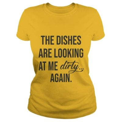 The dishes are looking at me dirty again shirt1 1 400x400 - The dishes are looking at me dirty again shirt, ladies, hoodie