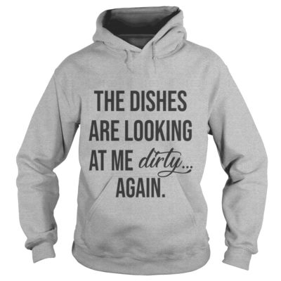 The dishes are looking at me dirty again shirt2 400x400 - The dishes are looking at me dirty again shirt, ladies, hoodie