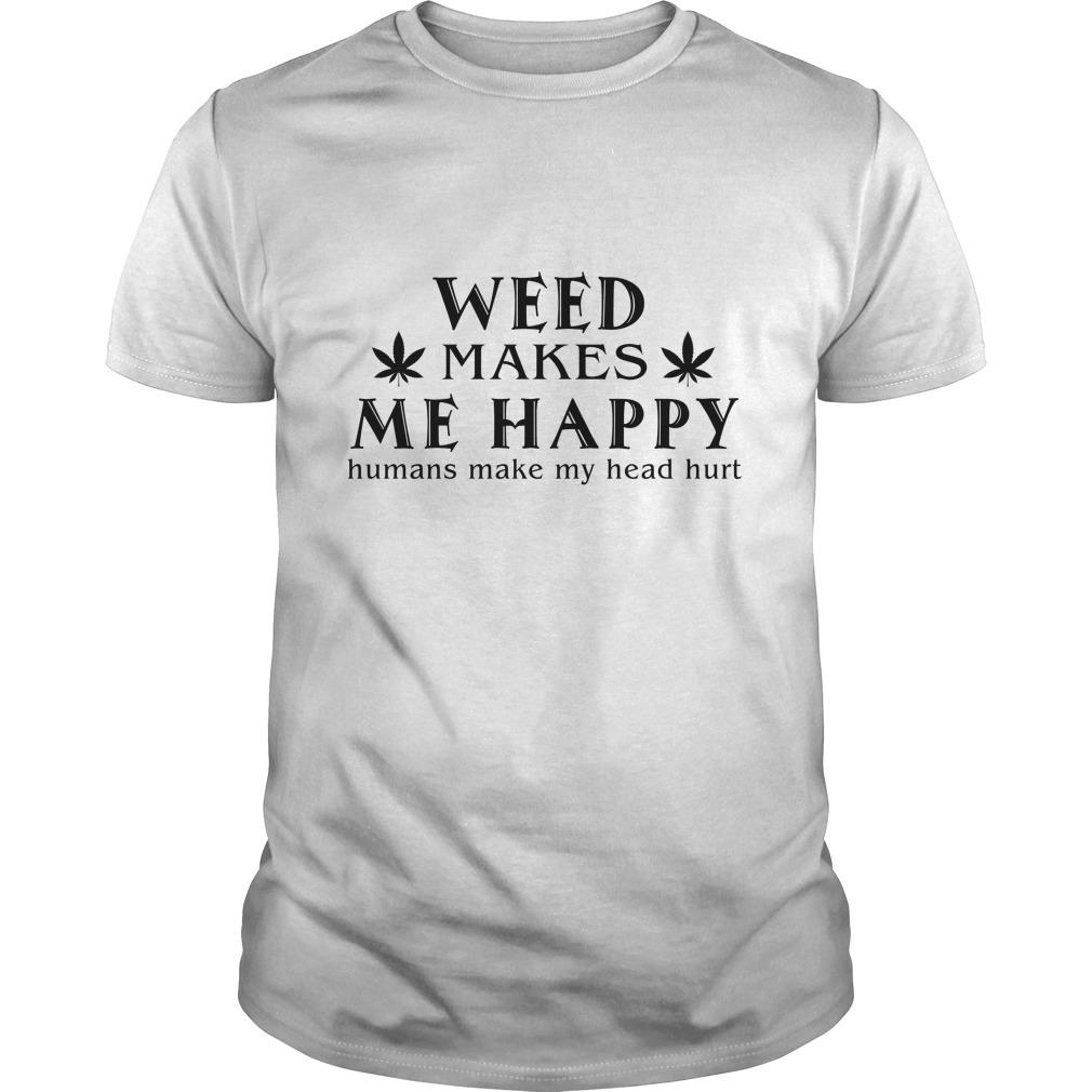 Weed Makes Me Happy Humans Make My Head Hurt Shirt 1 - Weed Makes Me Happy Humans Make My Head Hurt Shirt, Hoodie, LS