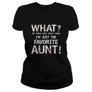 What No these Kids arent mine Im just the favorite Aunt shirt 300x300 - What? No these Kids aren't mine I'm just the favorite Aunt shirt, ladies