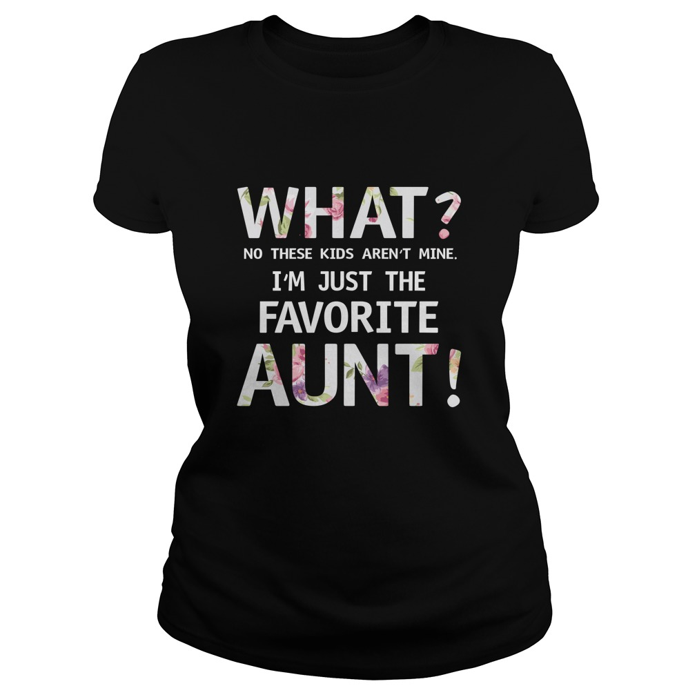 What No these Kids arent mine Im just the favorite Aunt shirt - What? No these Kids aren't mine I'm just the favorite Aunt shirt, ladies