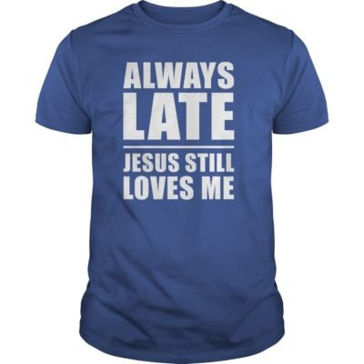 Always lates Jesus still loves me guys tee 400x400 - Always lates Jesus still loves me shirt, ladies tee, hoodie