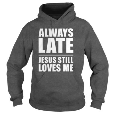 Always lates Jesus still loves me hoodie 400x400 - Always lates Jesus still loves me shirt, ladies tee, hoodie
