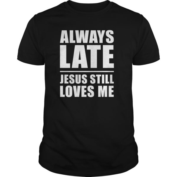 Always lates Jesus still loves me shirt 600x600 - Always lates Jesus still loves me shirt, ladies tee, hoodie