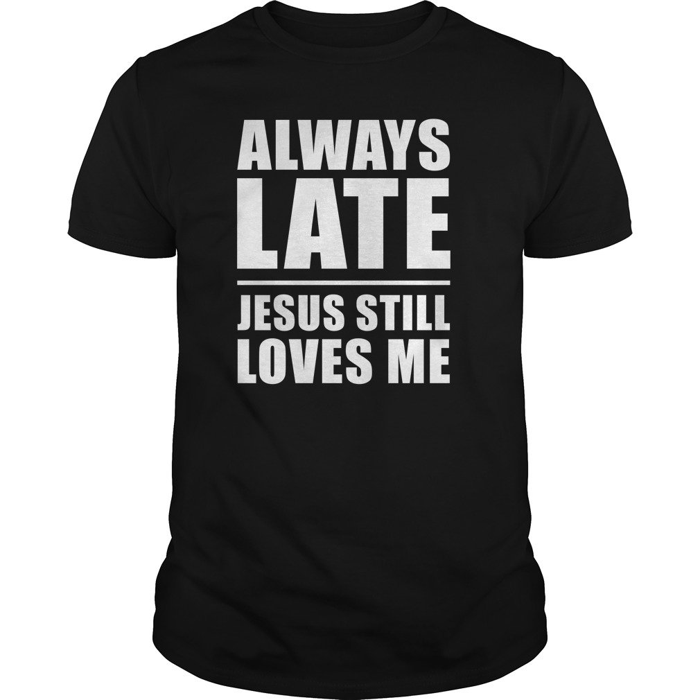 Always lates Jesus still loves me shirt - Always lates Jesus still loves me shirt, ladies tee, hoodie