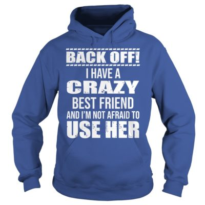 Back off I have a crazy best Friend and Im not afraid to use her hoodie 400x400 - Back off I have a crazy best Friend and I'm not afraid to use her shirt