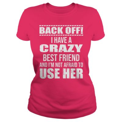 Back off I have a crazy best Friend and Im not afraid to use her ladies tee 400x400 - Back off I have a crazy best Friend and I'm not afraid to use her shirt