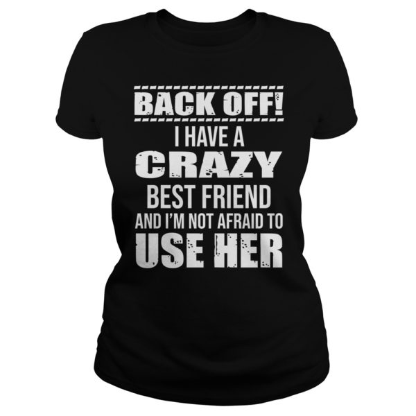 Back off I have a crazy best Friend and Im not afraid to use her shirt 600x600 - Back off I have a crazy best Friend and I'm not afraid to use her shirt