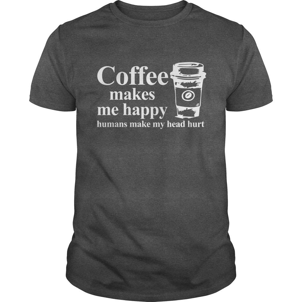 Coffee makes me happy Humans make my head hurt guys tee - Coffee makes me happy Humans make my head hurt shirt, hoodie