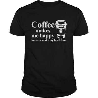 Coffee makes me happy Humans make my head hurt shirt 400x400 - Coffee makes me happy Humans make my head hurt shirt, hoodie