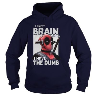 Deadpool I cant Brain today I have the Dumb hoodie 400x400 - Deadpool I can't Brain today I have the Dumb shirt, hoodie