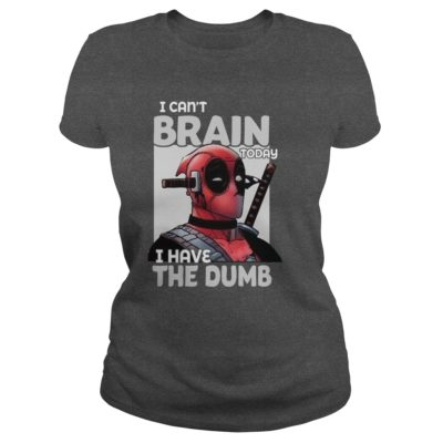 Deadpool I cant Brain today I have the Dumb ladies tee 400x400 - Deadpool I can't Brain today I have the Dumb shirt, hoodie