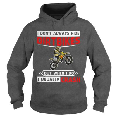 I dont always ride Dirt Bikes but when I do I usually Crash shirt2 400x400 - I don't always ride Dirt Bikes but when I do I usually Crash shirt, long sleeve