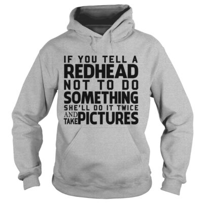 If you tell a Redhead not to do something shell do it twice hoodie 400x400 - If you tell a Redhead not to do something she'll do it twice shirt