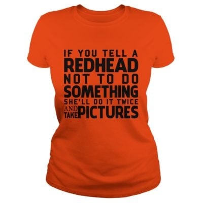 If you tell a Redhead not to do something shell do it twice ladies tee 400x400 -  If you tell a Redhead not to do something she'll do it twice shirt