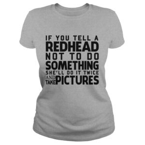If you tell a Redhead not to do something shell do it twice shirt 300x300 -  If you tell a Redhead not to do something she'll do it twice shirt