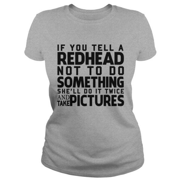 If you tell a Redhead not to do something shell do it twice shirt 600x600 - If you tell a Redhead not to do something she'll do it twice shirt