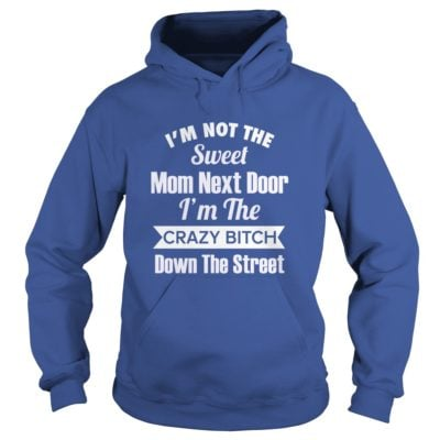 Im not the sweet Mom next door Im the crazy Bitch down the street hoodie 400x400 - I'm not the sweet Mom next door I'm the crazy Bitch down the street shirt