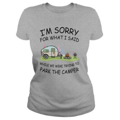 Im sorry for what I said while we were trying to park the camper ladies tee 400x400 - I'm sorry for what I said while we were trying to park the camper shirt, mugs