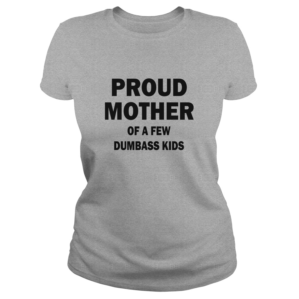 Proud Mother Of A Few Dumbass Kids shirt - Proud Mother Of A Few Dumbass Kids shirt, ladies tee, hoodie
