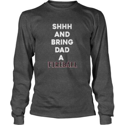 Shh and bring Dad a Fireball long sleeve 400x400 - Shh and bring Dad a Fireball shirt, guys tee, hoodie