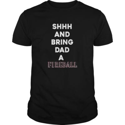 Shh and bring Dad a Fireball shirt 400x400 - Shh and bring Dad a Fireball shirt, guys tee, hoodie
