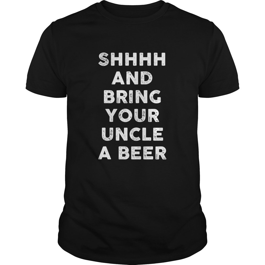 Shhhh And Bring Your Uncle A Beer Shirt - Shhhh and bring your Uncle a Beer shirt, hoodie