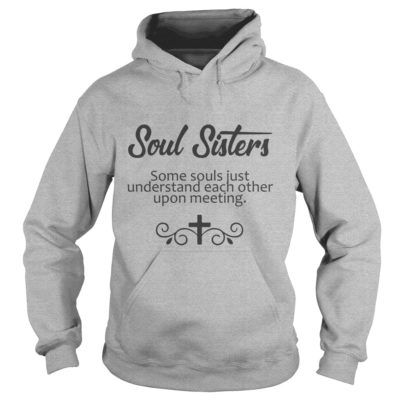 Soul Sisters some soul just understand each other upon meeting hoodie 400x400 - Soul Sisters some soul just understand each other upon meeting shirt